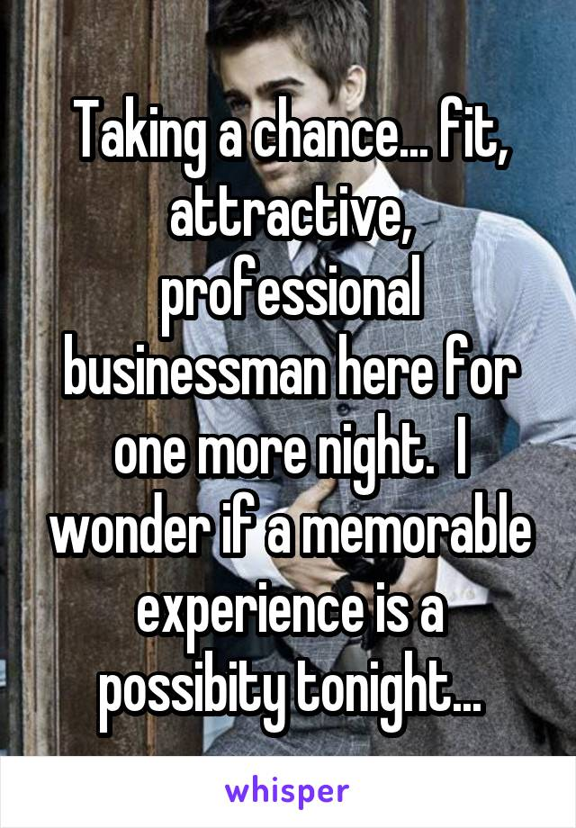 Taking a chance... fit, attractive, professional businessman here for one more night.  I wonder if a memorable experience is a possibity tonight...