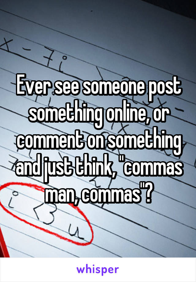 """Ever see someone post something online, or comment on something and just think, """"commas man, commas""""?"""