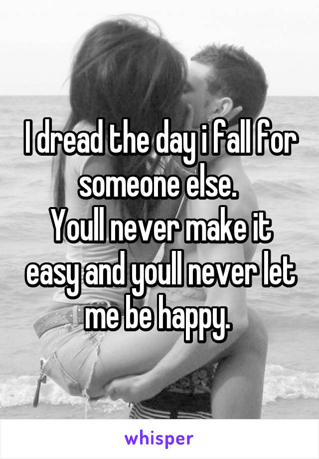 I dread the day i fall for someone else.  Youll never make it easy and youll never let me be happy.