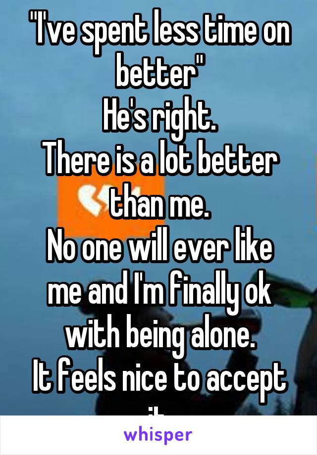 """""""I've spent less time on better"""" He's right. There is a lot better than me. No one will ever like me and I'm finally ok with being alone. It feels nice to accept it."""