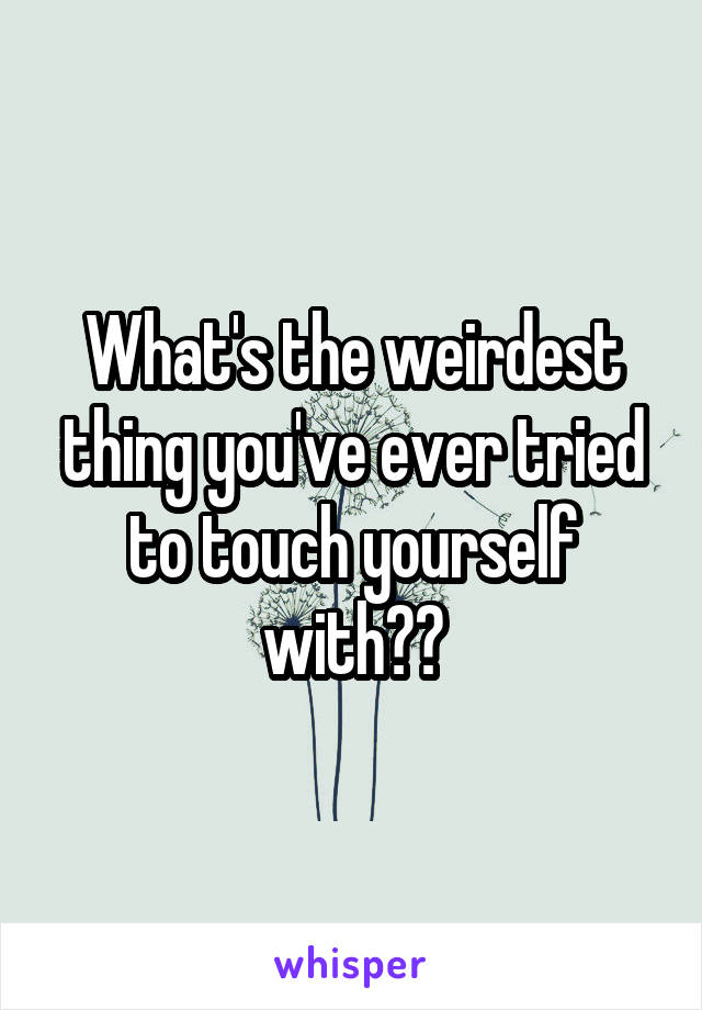 What's the weirdest thing you've ever tried to touch yourself with??
