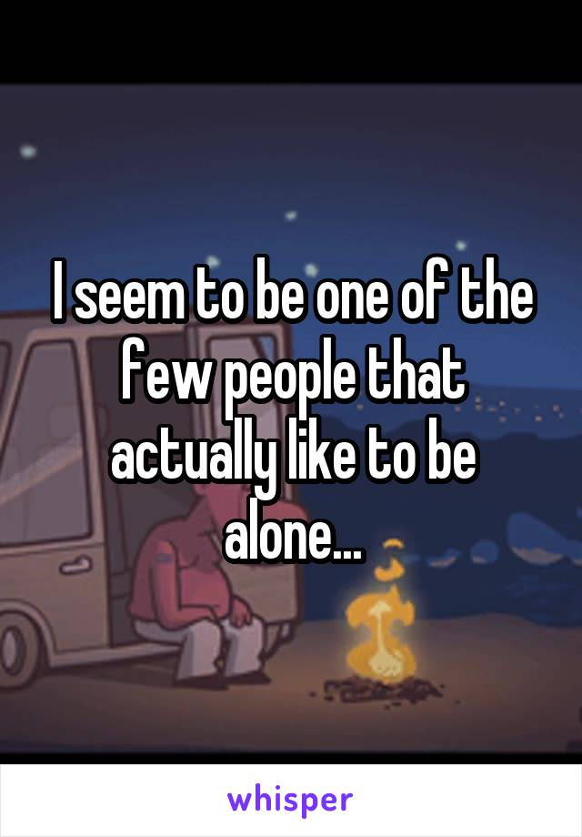 I seem to be one of the few people that actually like to be alone...