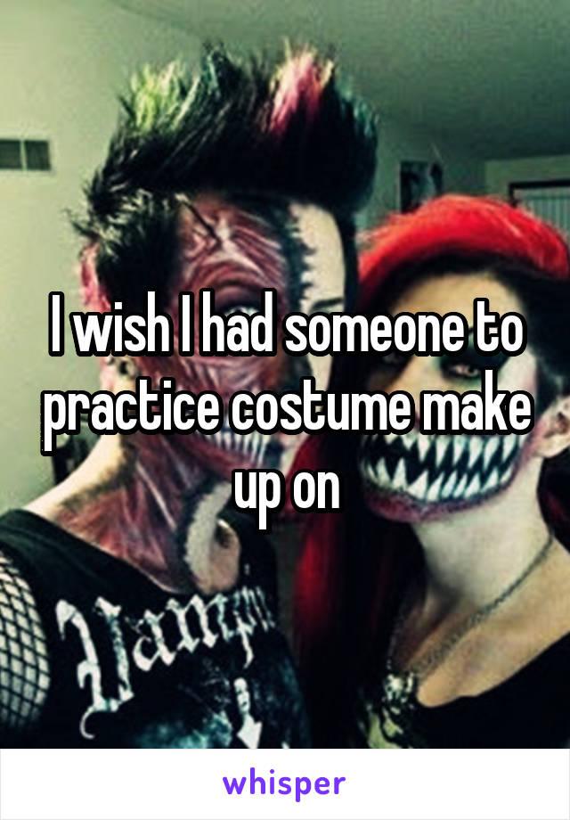 I wish I had someone to practice costume make up on