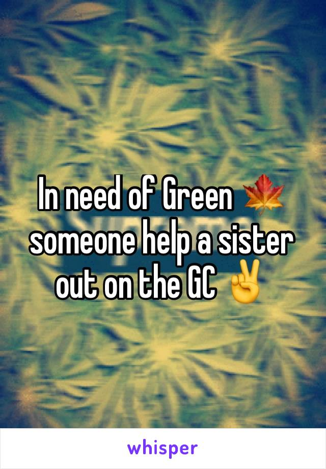 In need of Green 🍁 someone help a sister out on the GC ✌️