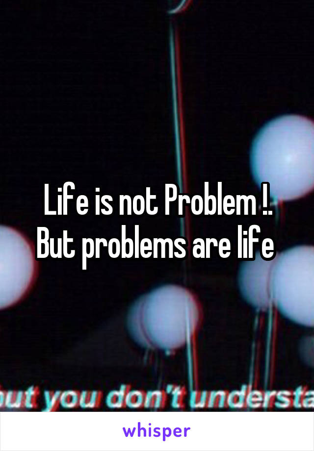 Life is not Problem !. But problems are life