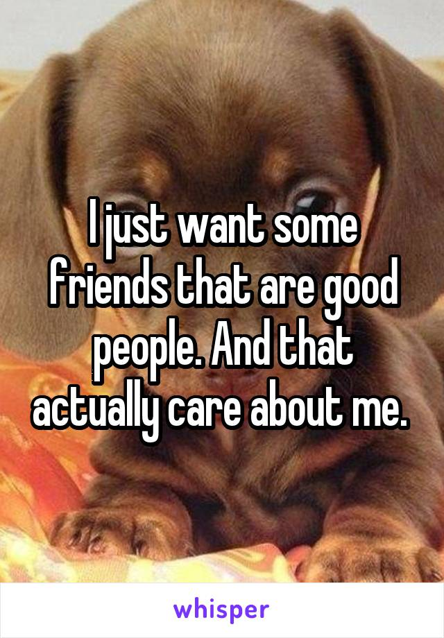 I just want some friends that are good people. And that actually care about me.