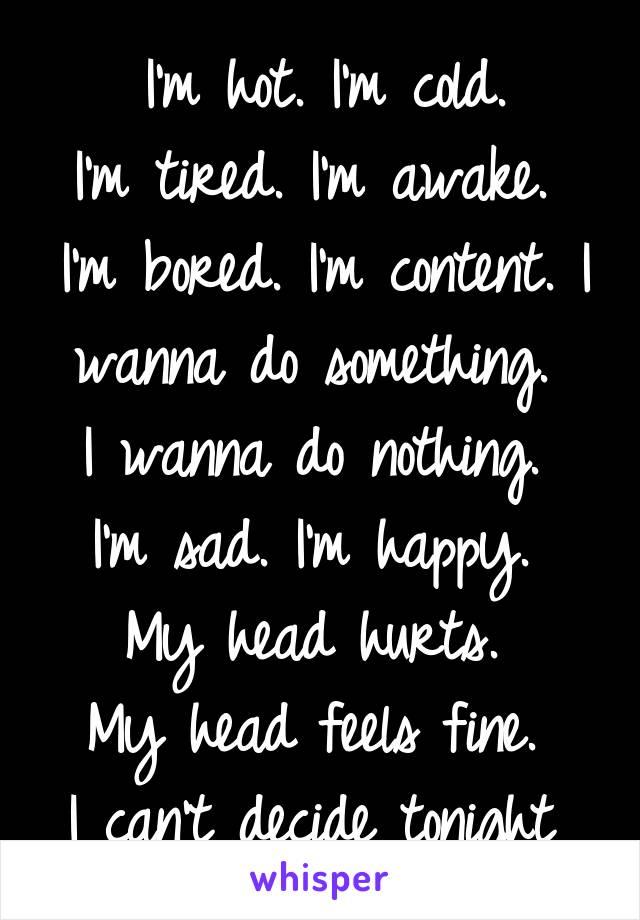 I'm hot. I'm cold.  I'm tired. I'm awake.  I'm bored. I'm content. I wanna do something.  I wanna do nothing.  I'm sad. I'm happy.  My head hurts.  My head feels fine.  I can't decide tonight