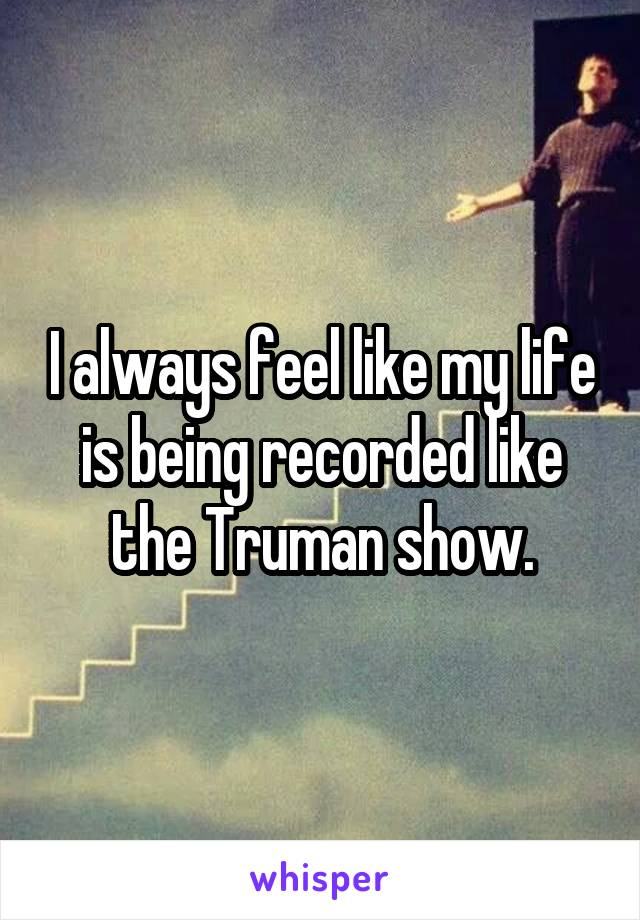 I always feel like my life is being recorded like the Truman show.