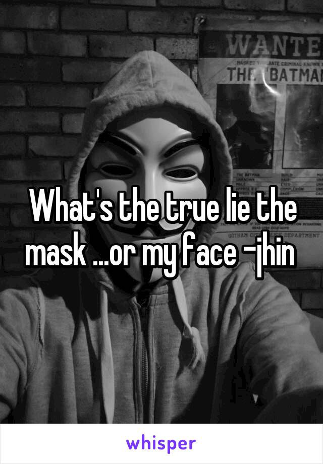 What's the true lie the mask ...or my face -jhin