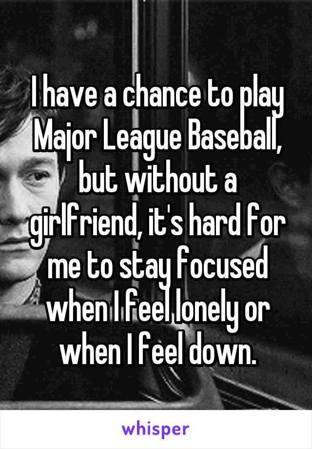 I have a chance to play Major League Baseball, but without a girlfriend, it's hard for me to stay focused when I feel lonely or when I feel down.