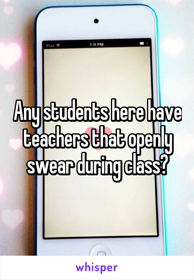 Any students here have teachers that openly swear during class?