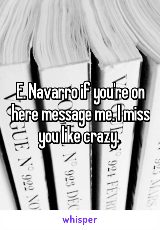 E. Navarro if you're on here message me. I miss you like crazy.