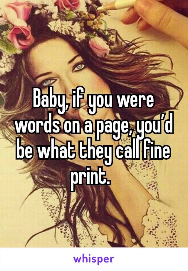 Baby, if you were words on a page, you'd be what they call fine print.