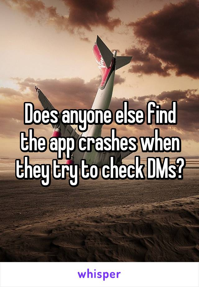 Does anyone else find the app crashes when they try to check DMs?