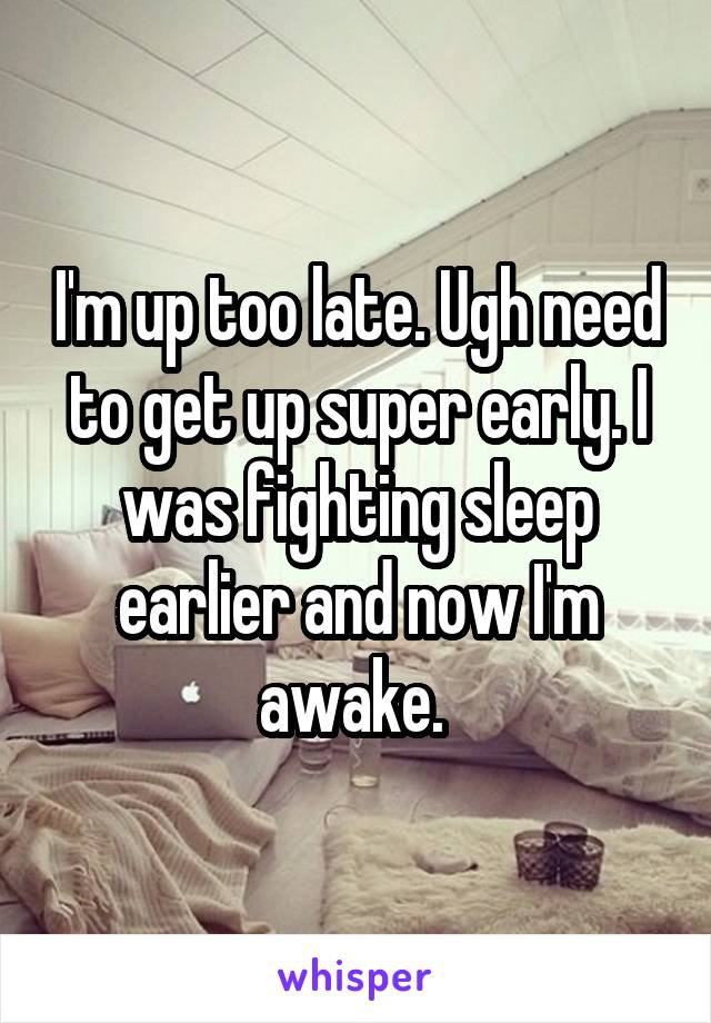 I'm up too late. Ugh need to get up super early. I was fighting sleep earlier and now I'm awake.