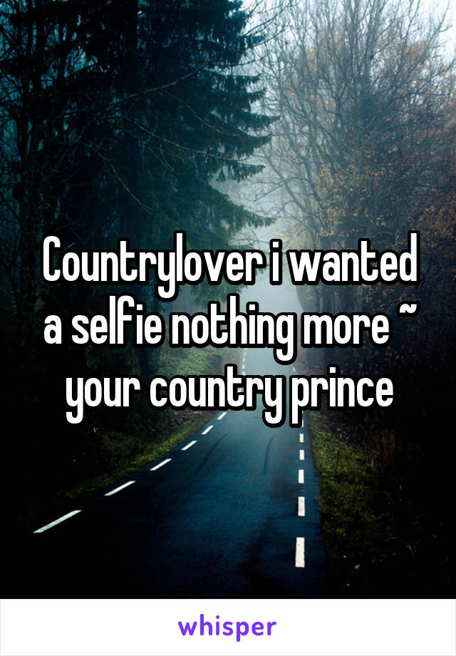 Countrylover i wanted a selfie nothing more ~ your country prince