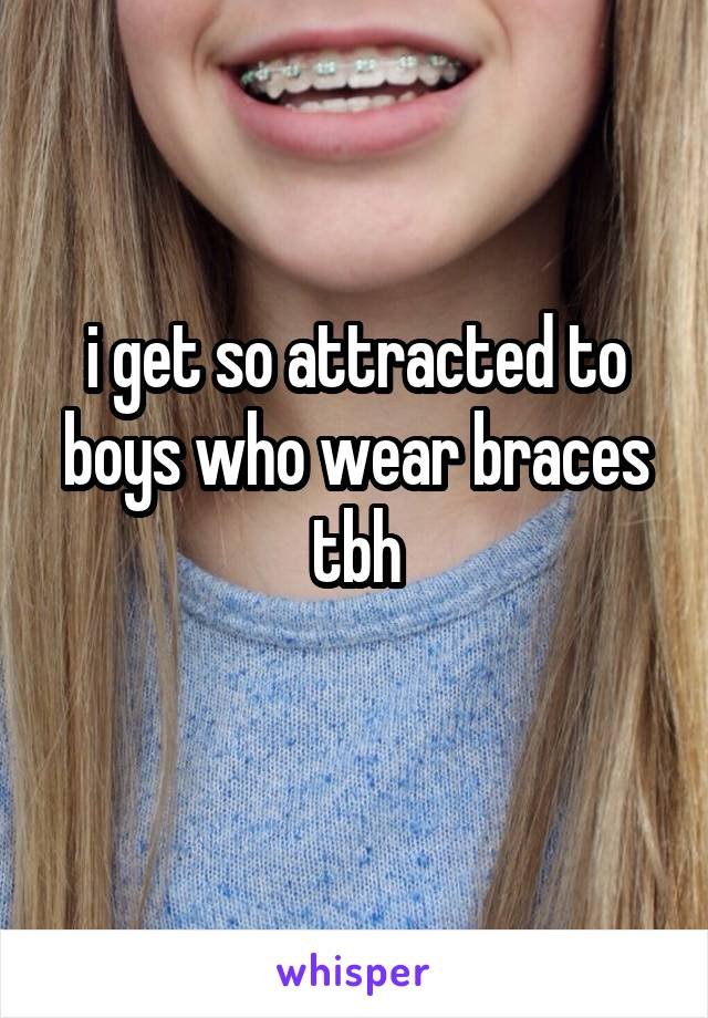i get so attracted to boys who wear braces tbh