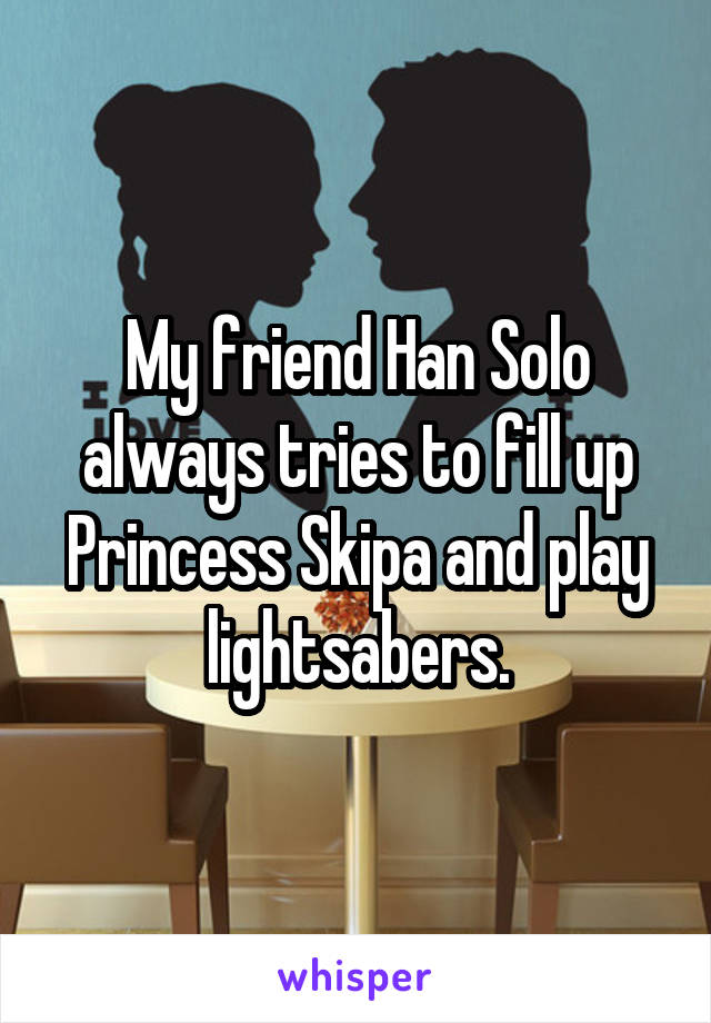My friend Han Solo always tries to fill up Princess Skipa and play lightsabers.