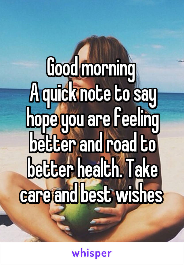 Good morning  A quick note to say hope you are feeling better and road to better health. Take care and best wishes