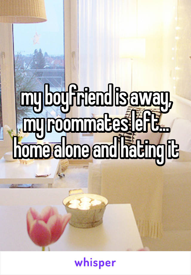 my boyfriend is away, my roommates left... home alone and hating it