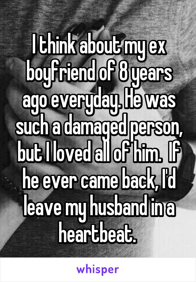 I think about my ex boyfriend of 8 years ago everyday. He was such a damaged person, but I loved all of him.  If he ever came back, I'd leave my husband in a heartbeat.