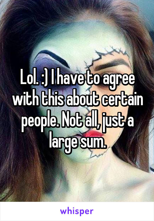 Lol. :) I have to agree with this about certain people. Not all, just a large sum.