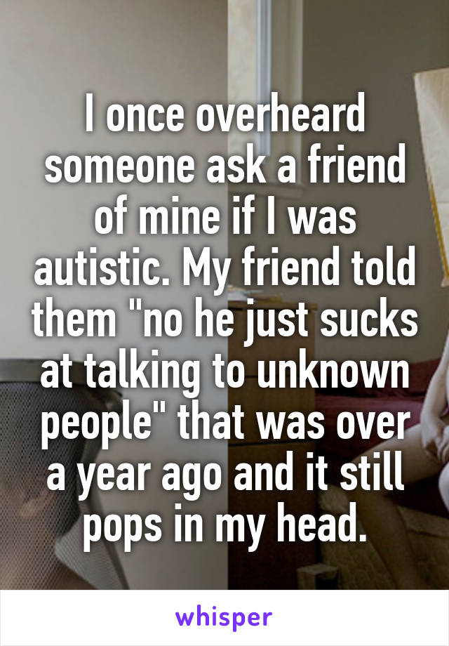 """I once overheard someone ask a friend of mine if I was autistic. My friend told them """"no he just sucks at talking to unknown people"""" that was over a year ago and it still pops in my head."""