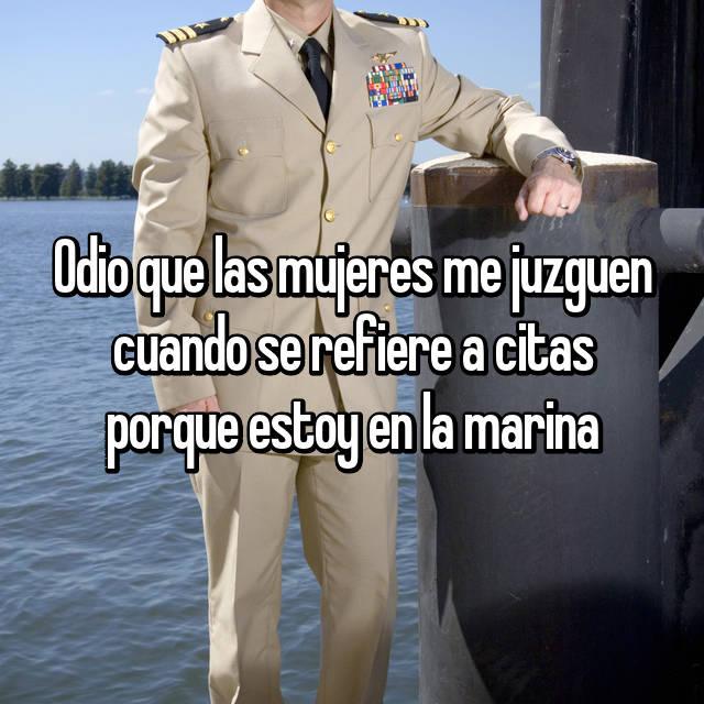 Odio que las mujeres me juzguen cuando se refiere a citas porque estoy en la marina