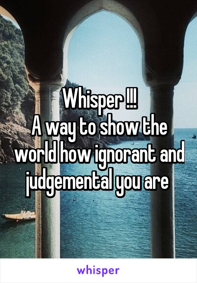 Whisper !!! A way to show the world how ignorant and judgemental you are