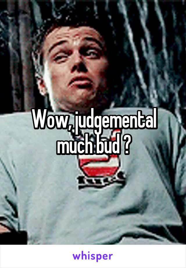 Wow, judgemental much bud ?