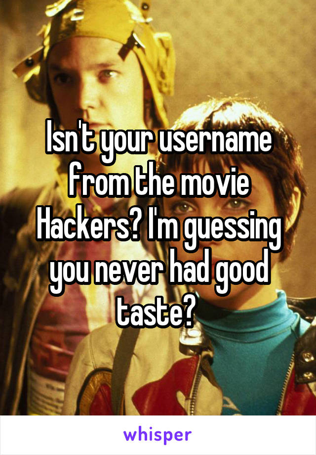 Isn't your username from the movie Hackers? I'm guessing you never had good taste?