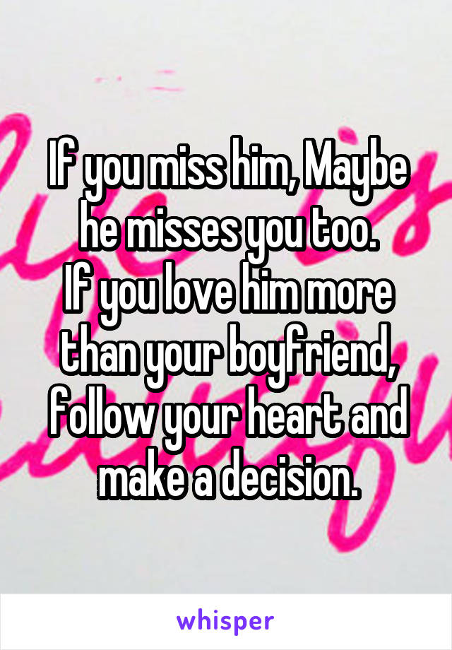 If you miss him, Maybe he misses you too  If you love him