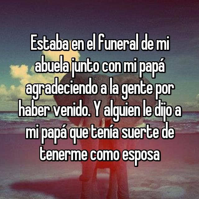 Estaba en el funeral de mi abuela junto con mi papá agradeciendo a la gente por haber venido. Y alguien le dijo a mi papá que tenía suerte de tenerme como esposa