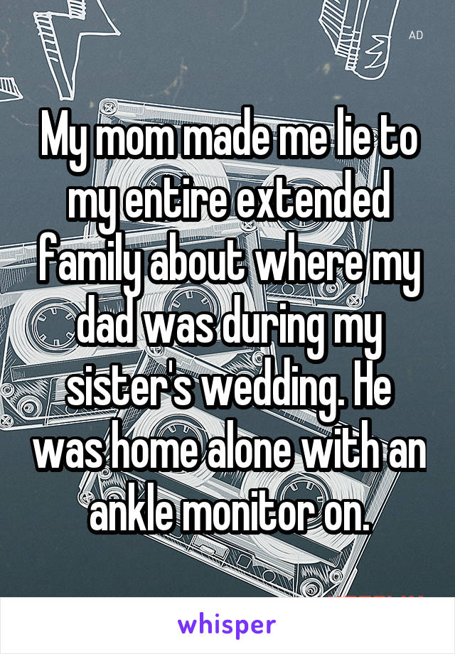 My mom made me lie to my entire extended family about where my dad was during my sister's wedding. He was home alone with an ankle monitor on.