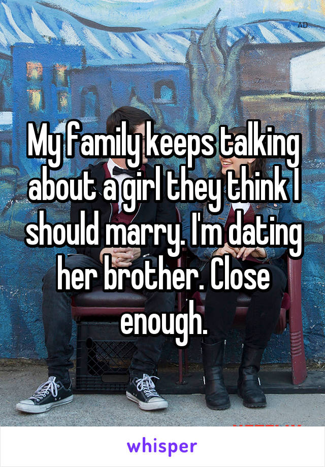 My family keeps talking about a girl they think I should marry. I'm dating her brother. Close enough.