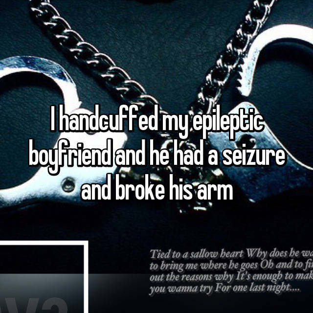 I handcuffed my epileptic boyfriend and he had a seizure and broke his arm