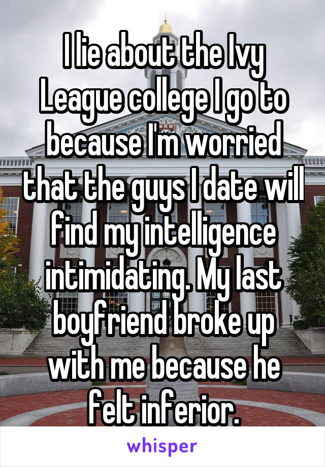 I lie about the Ivy League college I go to because I'm worried that the guys I date will find my intelligence intimidating. My last boyfriend broke up with me because he felt inferior.