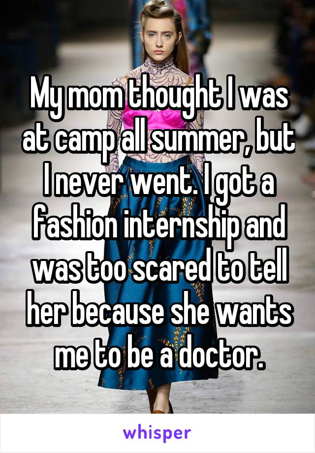 My mom thought I was at camp all summer, but I never went. I got a fashion internship and was too scared to tell her because she wants me to be a doctor.