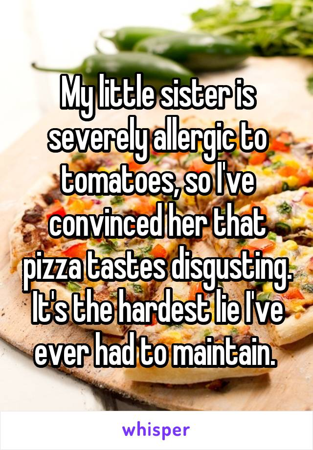 My little sister is severely allergic to tomatoes, so I've convinced her that pizza tastes disgusting. It's the hardest lie I've ever had to maintain.