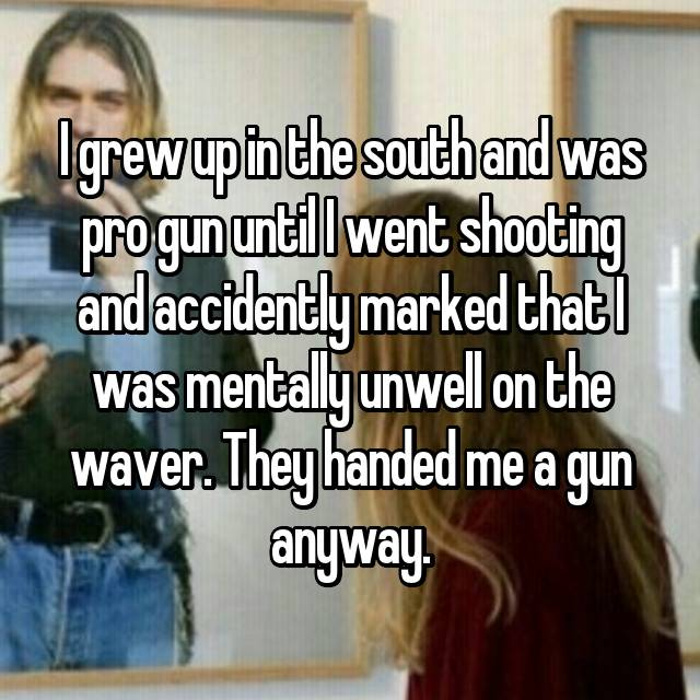 I grew up in the south and was pro gun until I went shooting and accidently marked that I was mentally unwell on the waver. They handed me a gun anyway.