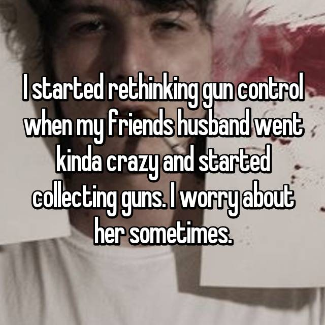 I started rethinking gun control when my friends husband went kinda crazy and started collecting guns. I worry about her sometimes.
