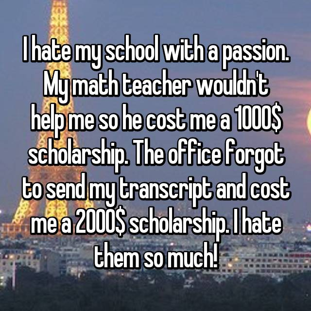 I hate my school with a passion. My math teacher wouldn't help me so he cost me a 1000$ scholarship. The office forgot to send my transcript and cost me a 2000$ scholarship. I hate them so much!