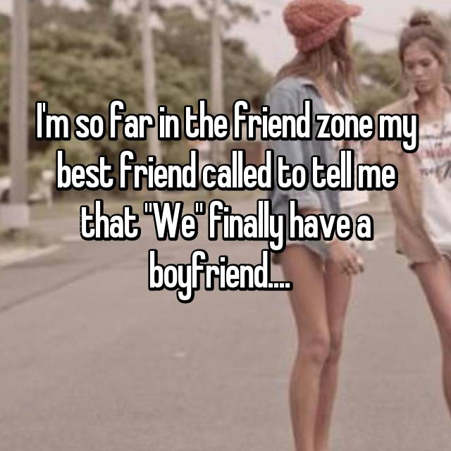 "I'm so far in the friend zone my best friend called to tell me that ""We"" finally have a boyfriend...."