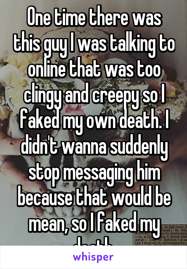 One time there was this guy I was talking to online that was too clingy and creepy so I faked my own death. I didn't wanna suddenly stop messaging him because that would be mean, so I faked my death.
