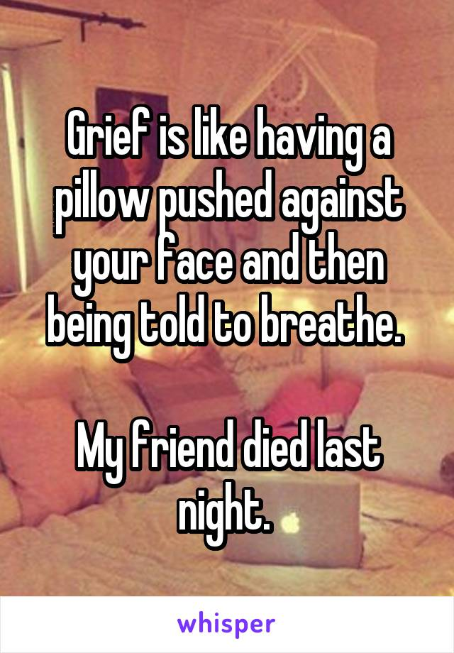 Grief is like having a pillow pushed against your face and then being told to breathe.   My friend died last night.