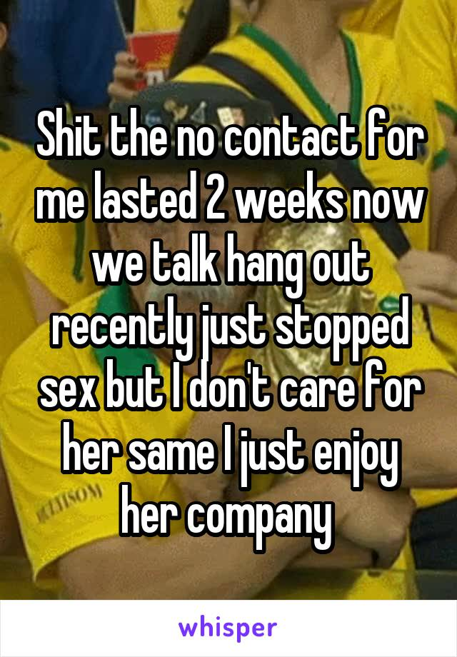 Shit the no contact for me lasted 2 weeks now we talk hang out recently  just ...