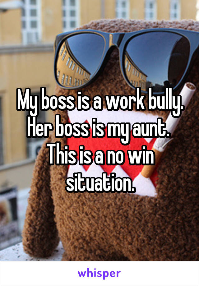 My boss is a work bully. Her boss is my aunt.  This is a no win situation.