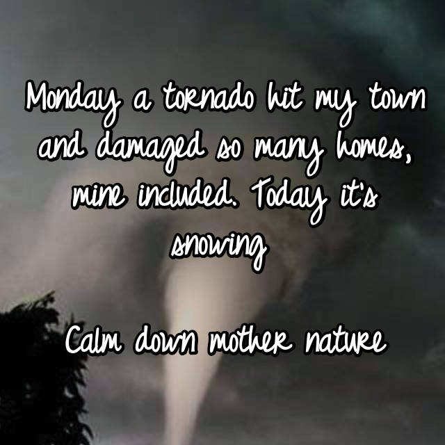 Monday a tornado hit my town and damaged so many homes, mine included. Today it's snowing   Calm down mother nature