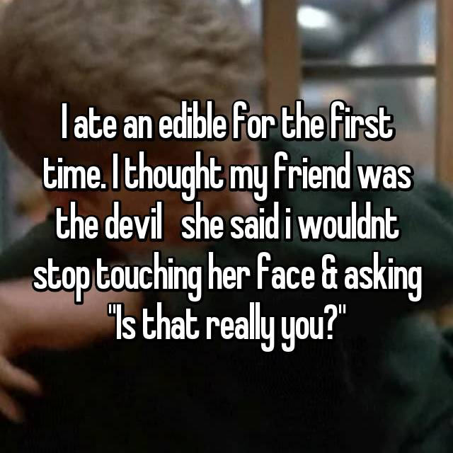 """I ate an edible for the first time. I thought my friend was the devil 😂  she said i wouldnt stop touching her face & asking """"Is that really you?"""" 😂 💀"""