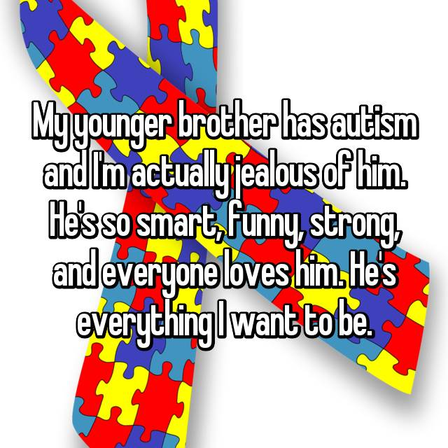 My younger brother has autism and I'm actually jealous of him. He's so smart, funny, strong, and everyone loves him. He's everything I want to be.